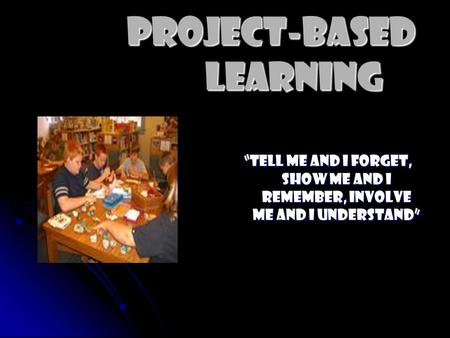 "Project-Based Learning ""Tell Me and I forget, show me and I remember, involve me and I understand"""