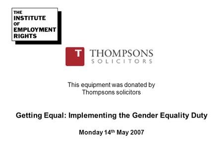 This equipment was donated by Thompsons solicitors Getting Equal: Implementing the Gender Equality Duty Monday 14 th May 2007.