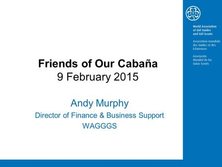 Friends of Our Cabaña 9 February 2015 Andy Murphy Director of Finance & Business Support WAGGGS.