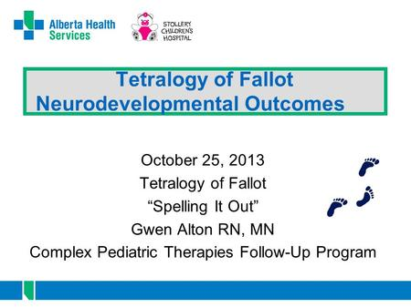 "Tetralogy of Fallot Neurodevelopmental Outcomes October 25, 2013 Tetralogy of Fallot ""Spelling It Out"" Gwen Alton RN, MN Complex Pediatric Therapies Follow-Up."