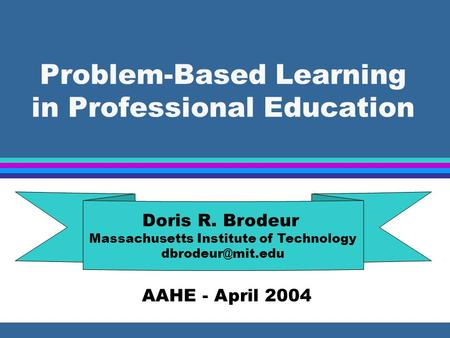Problem-Based Learning in Professional Education Doris R. Brodeur Massachusetts Institute of Technology AAHE - April 2004.