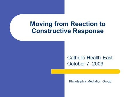 Moving from Reaction to Constructive Response Catholic Health East October 7, 2009 Philadelphia Mediation Group.