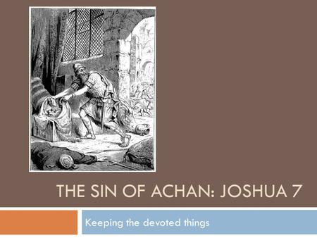 THE SIN OF ACHAN: JOSHUA 7 Keeping the devoted things.