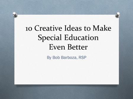 10 Creative Ideas to Make Special Education Even Better By Bob Barboza, RSP.