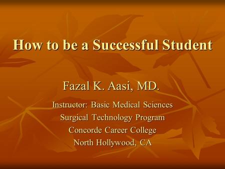 How to be a Successful Student Instructor: Basic Medical Sciences Surgical Technology Program Concorde Career College North Hollywood, CA Fazal K. Aasi,