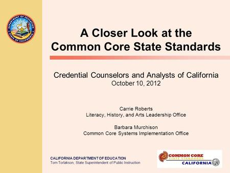 CALIFORNIA DEPARTMENT OF EDUCATION Tom Torlakson, State Superintendent of Public Instruction A Closer Look at the Common Core State Standards Credential.