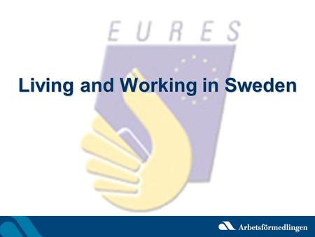 Living and Working in Sweden. Ylva Papp EURES Adviser Sundsvall Linda Daugaard EURES Adviser Uppsala