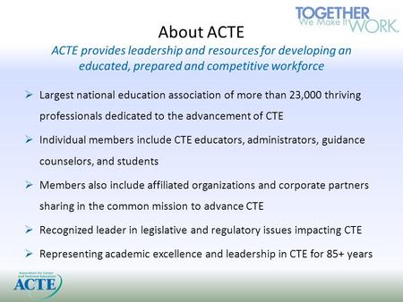 About ACTE ACTE provides leadership and resources for developing an educated, prepared and competitive workforce  Largest national education association.