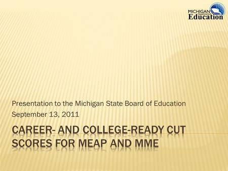 Presentation to the Michigan State Board of Education September 13, 2011.