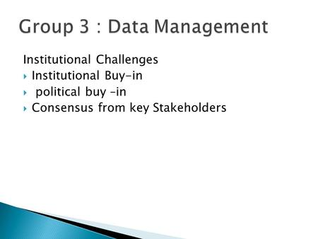 Institutional Challenges  Institutional Buy-in  political buy –in  Consensus from key Stakeholders.