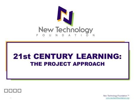 New Technology Foundation ™ www.newtechfoundation.org 21st CENTURY LEARNING: THE PROJECT APPROACH.