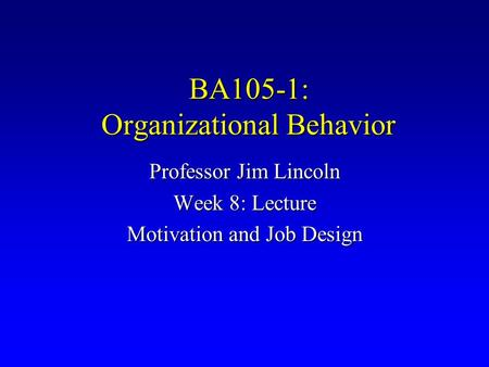 BA105-1: Organizational Behavior Professor Jim Lincoln Week 8: Lecture Motivation and Job Design.