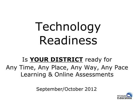 Technology Readiness Is YOUR DISTRICT ready for Any Time, Any Place, Any Way, Any Pace Learning & Online Assessments September/October 2012.