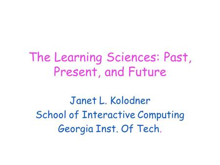 The Learning Sciences: Past, Present, and Future Janet L. Kolodner School of Interactive Computing Georgia Inst. Of Tech.