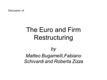 The Euro and Firm Restructuring by Matteo Bugamelli,Fabiano Schivardi and Roberta Zizza Discussion of.