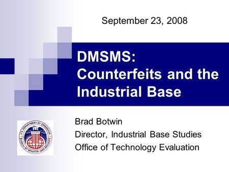 DMSMS: Counterfeits and the Industrial Base Brad Botwin Director, Industrial Base Studies Office of Technology Evaluation September 23, 2008.