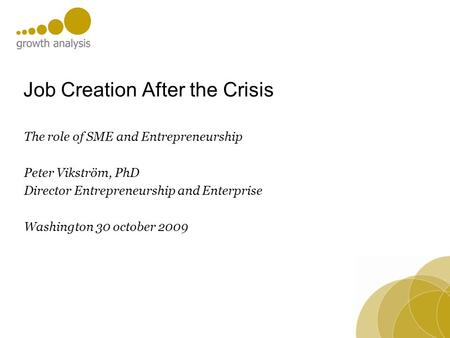 Job Creation After the Crisis The role of SME and Entrepreneurship Peter Vikström, PhD Director Entrepreneurship and Enterprise Washington 30 october 2009.
