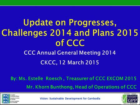 Update on Progresses, Challenges 2014 and Plans 2015 of CCC CCC Annual General Meeting 2014 CKCC, 12 March 2015 By: Ms. Estelle Roesch, Treasurer of CCC.