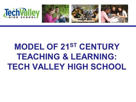 MODEL OF 21 ST CENTURY TEACHING & LEARNING: TECH VALLEY HIGH SCHOOL.