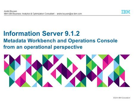 © 2014 IBM Corporation Information Server 9.1.2 Metadata Workbench and Operations Console from an operational perspective André Boysen IBM GBS Business.