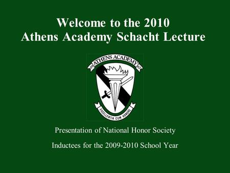 Presentation of National Honor Society Inductees for the 2009-2010 School Year Welcome to the 2010 Athens Academy Schacht Lecture.