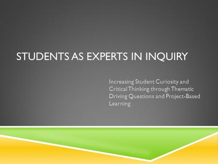 STUDENTS AS EXPERTS IN INQUIRY Increasing Student Curiosity and Critical Thinking through Thematic Driving Questions and Project-Based Learning.
