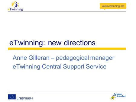 ETwinning: new directions Anne Gilleran – pedagogical manager eTwinning Central Support Service.
