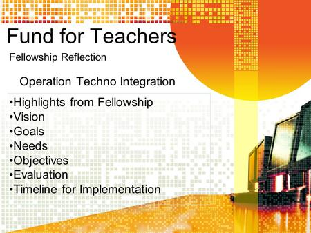 Fund for Teachers Operation Techno Integration Highlights from Fellowship Vision Goals Needs Objectives Evaluation Timeline for Implementation Fellowship.