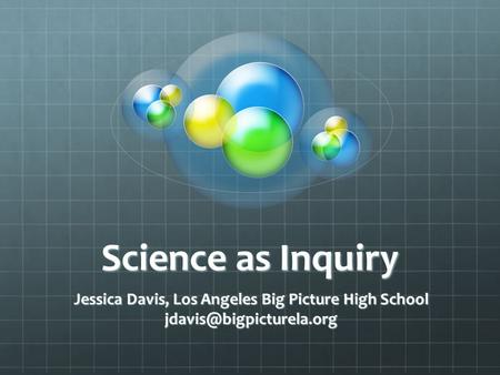 Science as Inquiry Jessica Davis, Los Angeles Big Picture High School