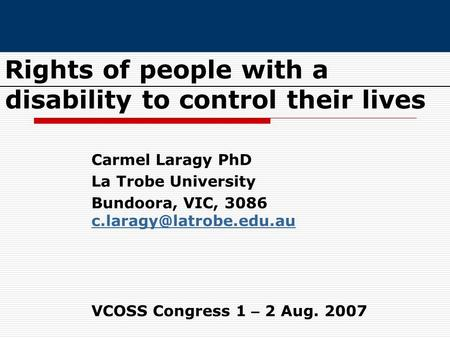 Rights of people with a disability to control their lives Carmel Laragy PhD La Trobe University Bundoora, VIC, 3086 VCOSS Congress.