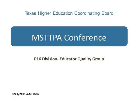 Texas Higher Education Coordinating Board MSTTPA Conference P16 Division- Educator Quality Group 3/21/2011 A.M. Ortiz.