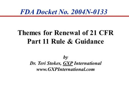 FDA Docket No. 2004N-0133 Themes for Renewal of 21 CFR Part 11 Rule & Guidance by Dr. Teri Stokes, GXP International www.GXPInternational.com.