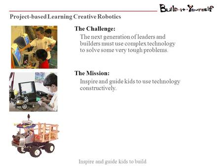 Project-based Learning Creative Robotics The Challenge: The next generation of leaders and builders must use complex technology to solve some very tough.
