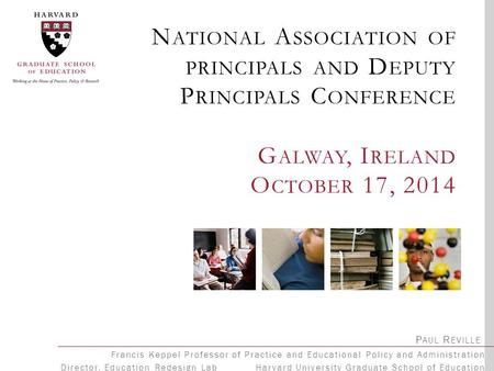 N ATIONAL A SSOCIATION OF PRINCIPALS AND D EPUTY P RINCIPALS C ONFERENCE G ALWAY, I RELAND O CTOBER 17, 2014 P AUL R EVILLE Francis Keppel Professor of.