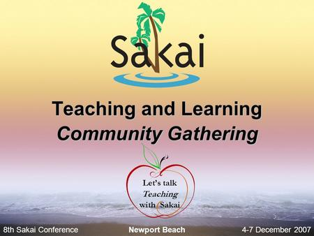 8th Sakai Conference4-7 December 2007 Newport Beach Teaching and Learning Community Gathering Let's talk Teaching with Sakai.
