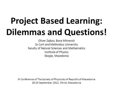Project Based Learning: Dilemmas and Questions! Oliver Zajkov, Boce Mitrevski Ss Cyril and Methodius University Faculty of Natural Sciences and Mathematics.