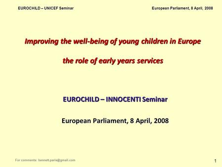 EUROCHILD – UNICEF Seminar European Parliament, 8 April, 2008 For comments: 1 Improving the well-being of young children in Europe.
