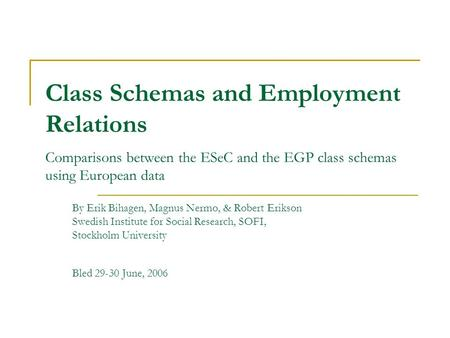 Class Schemas and Employment Relations Comparisons between the ESeC and the EGP class schemas using European data By Erik Bihagen, Magnus Nermo, & Robert.