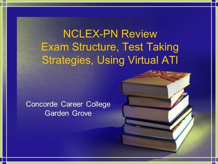 NCLEX-PN Review Exam Structure, Test Taking Strategies, Using Virtual ATI Concorde Career College Garden Grove.