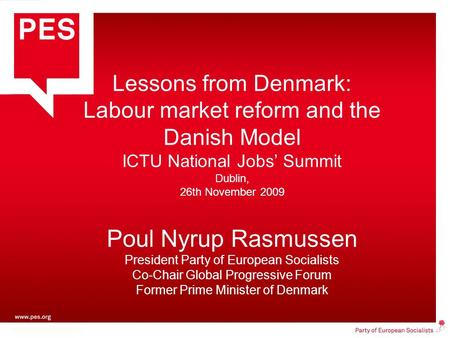 Lessons from Denmark: Labour market reform and the Danish Model ICTU National Jobs' Summit Dublin, 26th November 2009 Poul Nyrup Rasmussen President Party.