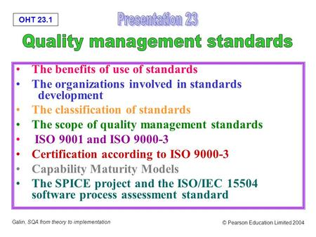 OHT 23.1 Galin, SQA from theory to implementation © Pearson Education Limited 2004 The benefits of use of standards The organizations involved in standards.