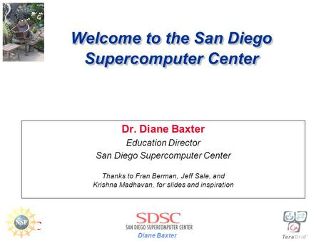 Diane Baxter Welcome to the San Diego Supercomputer Center Dr. Diane Baxter Education Director San Diego Supercomputer Center Thanks to Fran Berman, Jeff.