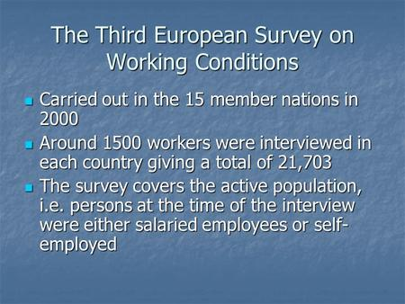 The Third European Survey on Working Conditions Carried out in the 15 member nations in 2000 Carried out in the 15 member nations in 2000 Around 1500 workers.