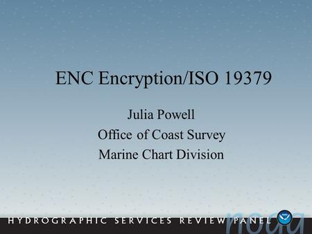 1 ENC Encryption/ISO 19379 Julia Powell Office of Coast Survey Marine Chart Division.