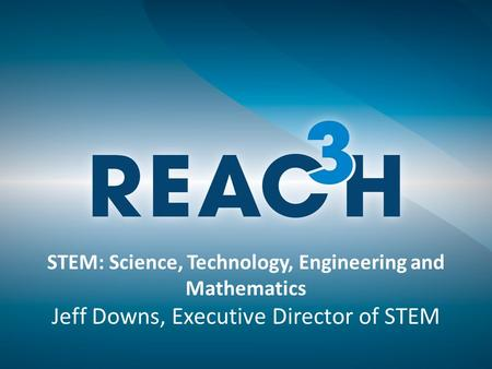STEM: Science, Technology, Engineering and Mathematics Jeff Downs, Executive Director of STEM.