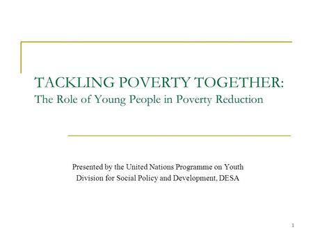 1 TACKLING POVERTY TOGETHER: The Role of Young People in Poverty Reduction Presented by the United Nations Programme on Youth Division for Social Policy.