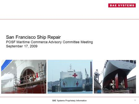 BAE Systems Proprietary Information 1 San Francisco Ship Repair POSF Maritime Commerce Advisory Committee Meeting September 17, 2009.