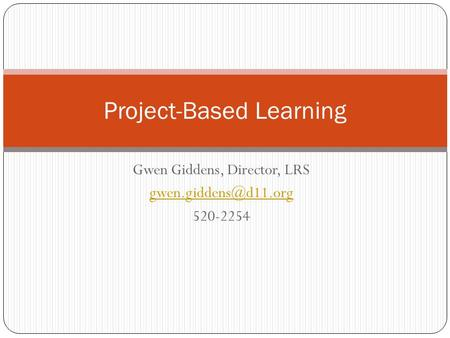 Gwen Giddens, Director, LRS 520-2254 Project-Based Learning.