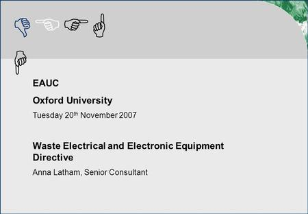 DEFG H EAUC Oxford University Tuesday 20 th November 2007 Waste Electrical and Electronic Equipment Directive Anna Latham, Senior Consultant.
