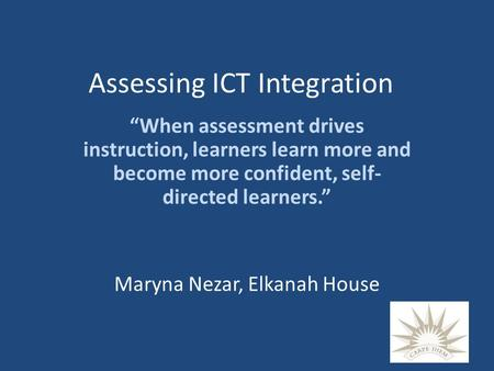 "Assessing ICT Integration ""When assessment drives instruction, learners learn more and become more confident, self- directed learners."" Maryna Nezar, Elkanah."